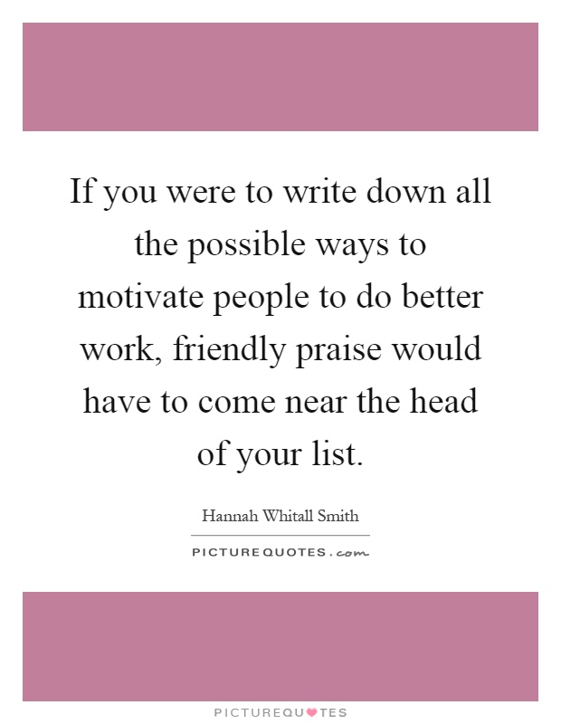 If you were to write down all the possible ways to motivate people to do better work, friendly praise would have to come near the head of your list Picture Quote #1