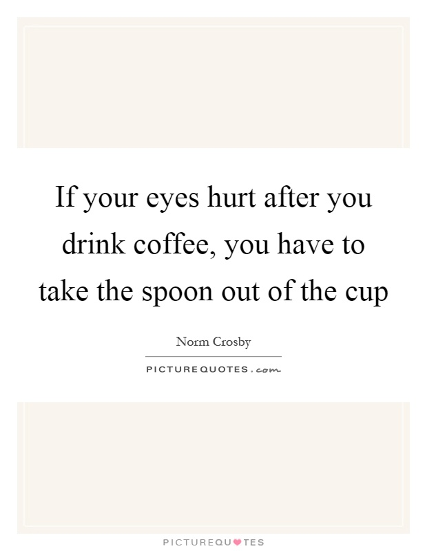 If your eyes hurt after you drink coffee, you have to take the spoon out of the cup Picture Quote #1