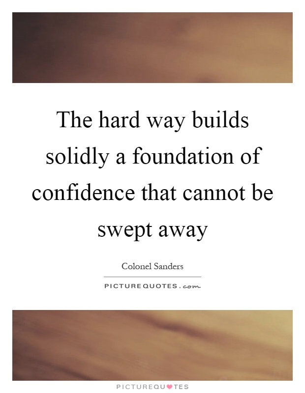 The hard way builds solidly a foundation of confidence that cannot be swept away Picture Quote #1