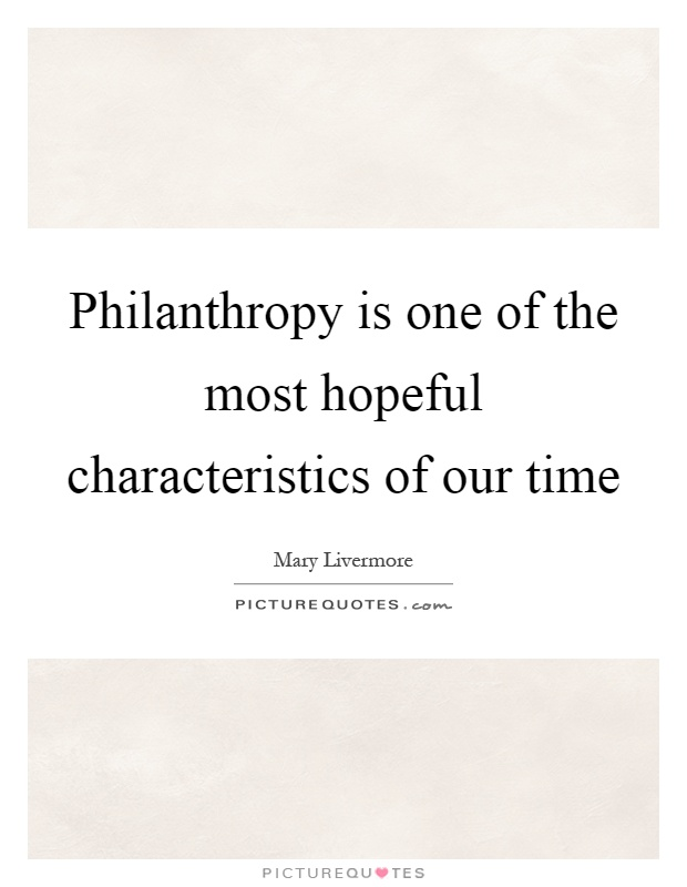 Philanthropy is one of the most hopeful characteristics of our time Picture Quote #1