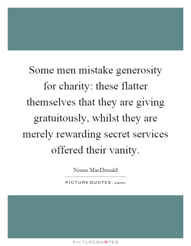 Some men mistake generosity for charity: these flatter themselves that they are giving gratuitously, whilst they are merely rewarding secret services offered their vanity Picture Quote #1