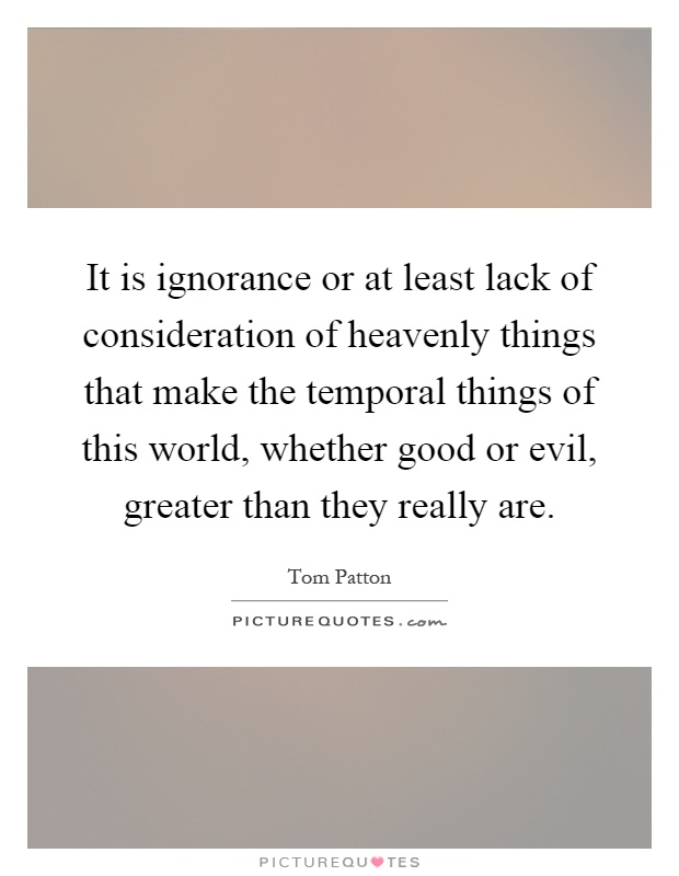 It is ignorance or at least lack of consideration of heavenly things that make the temporal things of this world, whether good or evil, greater than they really are Picture Quote #1