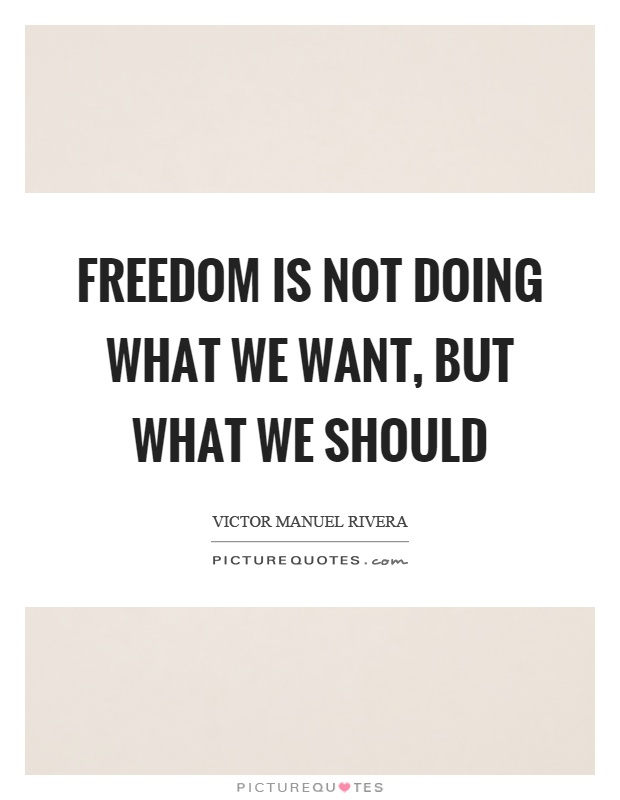 Freedom is not doing what we want, but what we should Picture Quote #1
