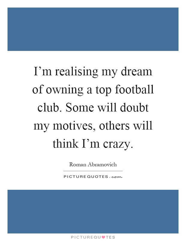 I'm realising my dream of owning a top football club. Some will doubt my motives, others will think I'm crazy Picture Quote #1