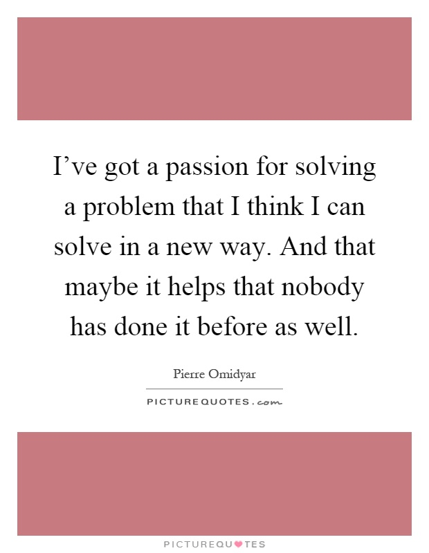I've got a passion for solving a problem that I think I can solve in a new way. And that maybe it helps that nobody has done it before as well Picture Quote #1