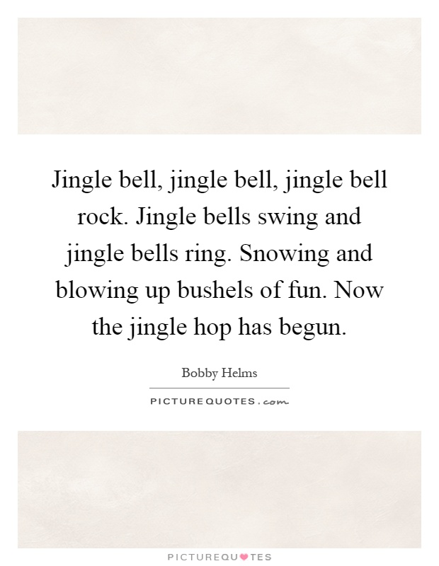 Jingle bell, jingle bell, jingle bell rock. Jingle bells swing and jingle bells ring. Snowing and blowing up bushels of fun. Now the jingle hop has begun Picture Quote #1