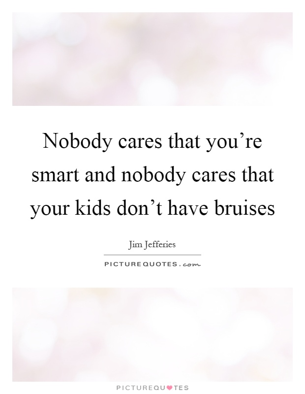 Nobody cares that you're smart and nobody cares that your kids don't have bruises Picture Quote #1