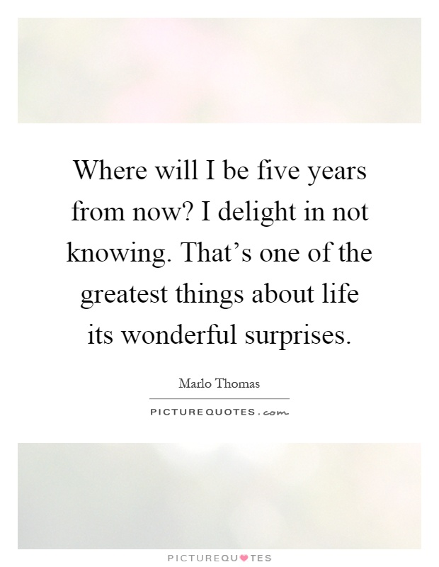Where will I be five years from now? I delight in not knowing. That's one of the greatest things about life its wonderful surprises Picture Quote #1