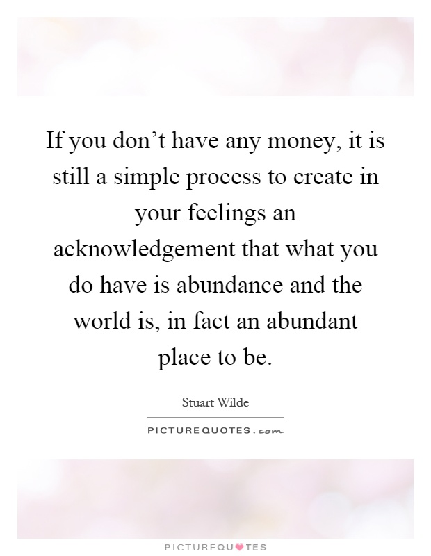 If you don't have any money, it is still a simple process to create in your feelings an acknowledgement that what you do have is abundance and the world is, in fact an abundant place to be Picture Quote #1