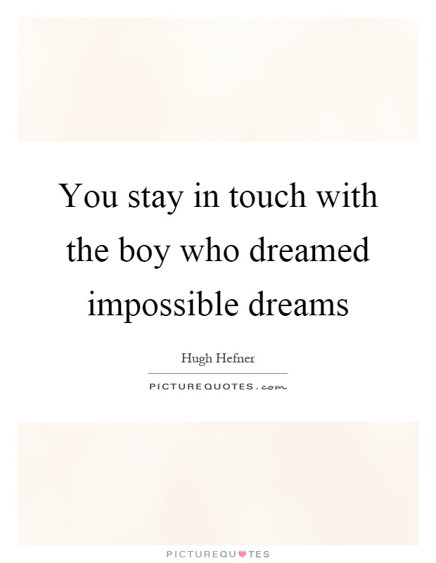 You stay in touch with the boy who dreamed impossible dreams Picture Quote #1