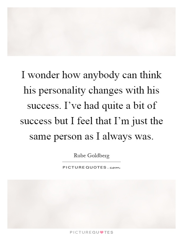 I wonder how anybody can think his personality changes with his success. I've had quite a bit of success but I feel that I'm just the same person as I always was Picture Quote #1