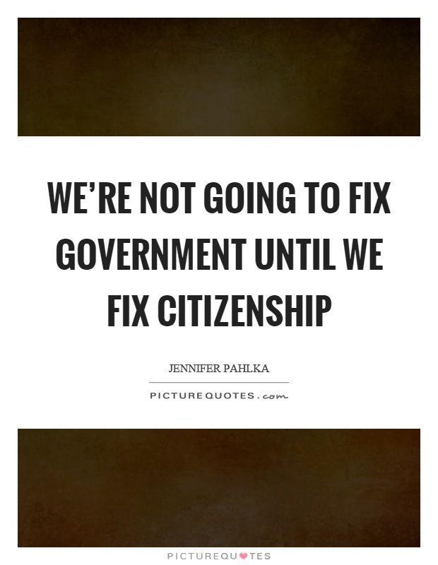 We're not going to fix government until we fix citizenship Picture Quote #1