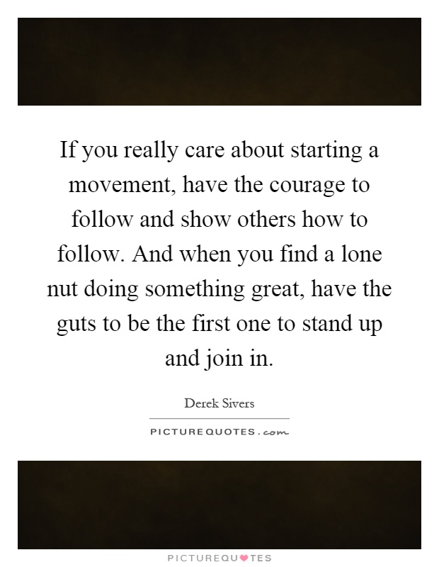 If you really care about starting a movement, have the courage to follow and show others how to follow. And when you find a lone nut doing something great, have the guts to be the first one to stand up and join in Picture Quote #1