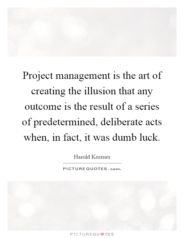 Project Management Is The Art Of Creating The Illusion That