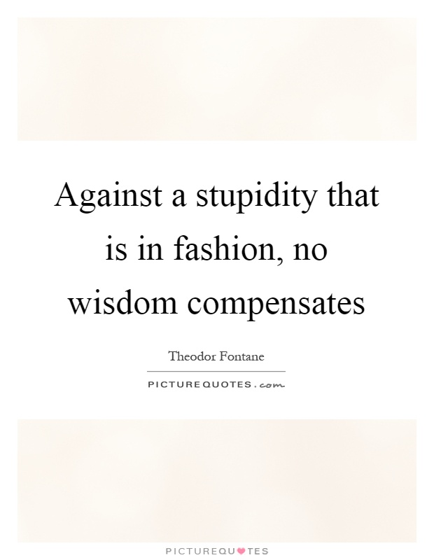 Against a stupidity that is in fashion, no wisdom compensates Picture Quote #1