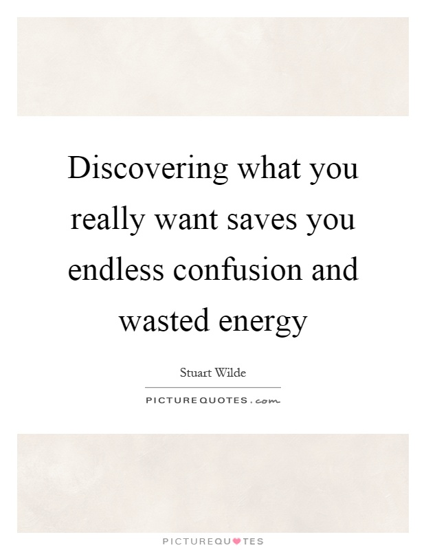 Discovering what you really want saves you endless confusion and wasted energy Picture Quote #1