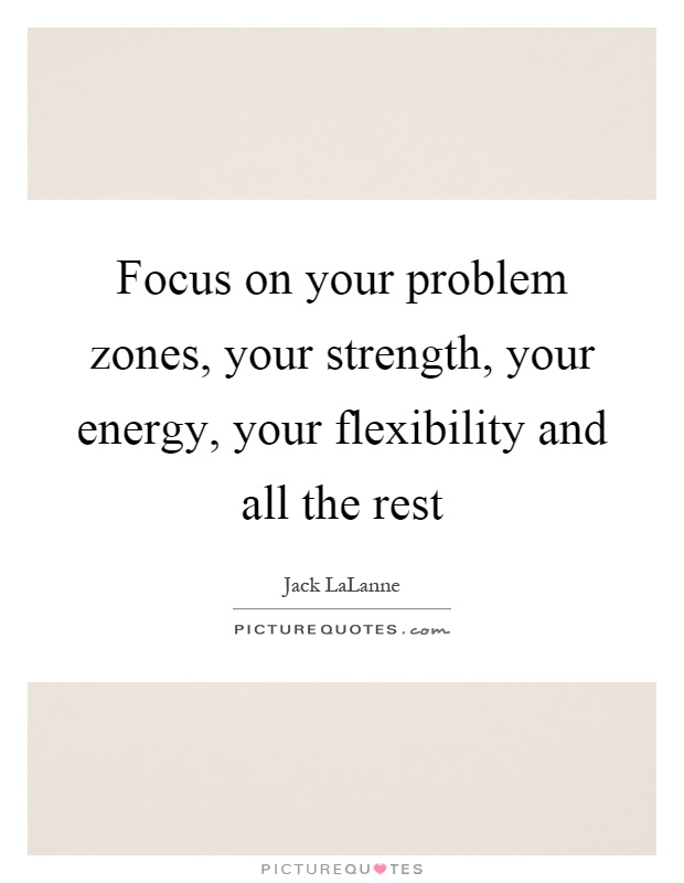 Focus on your problem zones, your strength, your energy, your flexibility and all the rest Picture Quote #1