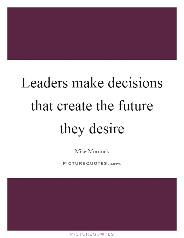 Leaders make decisions that create the future they desire Picture Quote #1