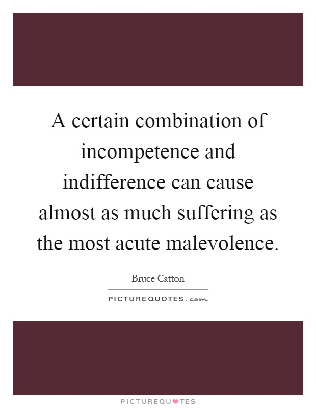 A certain combination of incompetence and indifference can cause almost as much suffering as the most acute malevolence Picture Quote #1