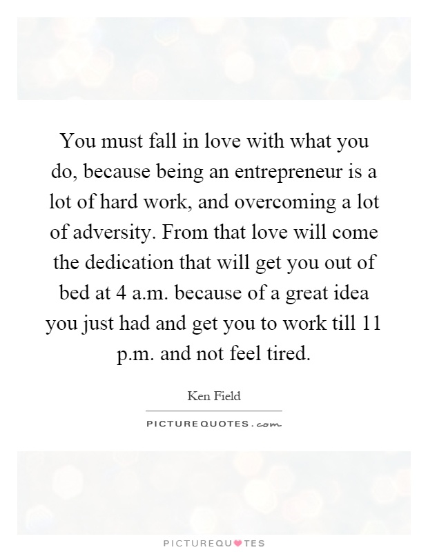 You must fall in love with what you do, because being an entrepreneur is a lot of hard work, and overcoming a lot of adversity. From that love will come the dedication that will get you out of bed at 4 a.m. because of a great idea you just had and get you to work till 11 p.m. and not feel tired Picture Quote #1
