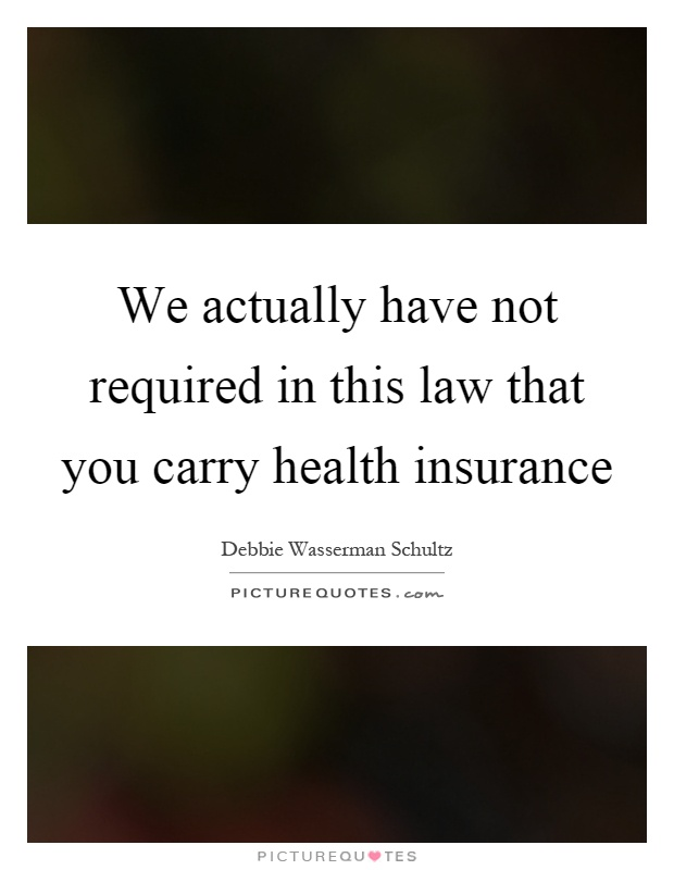 We actually have not required in this law that you carry health insurance Picture Quote #1