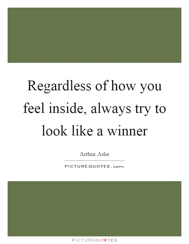 Regardless of how you feel inside, always try to look like a winner Picture Quote #1