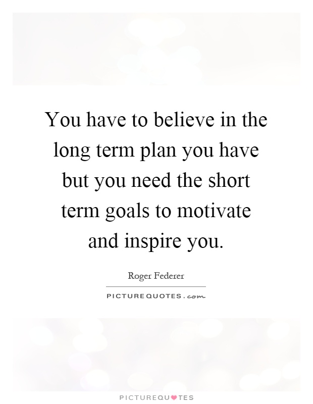 You have to believe in the long term plan you have but you need the short term goals to motivate and inspire you Picture Quote #1