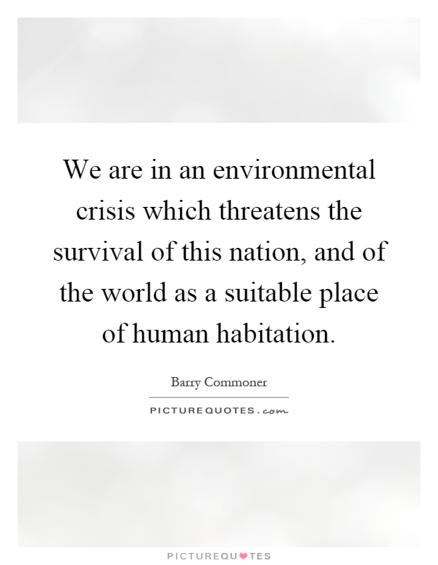 We are in an environmental crisis which threatens the survival of this nation, and of the world as a suitable place of human habitation Picture Quote #1