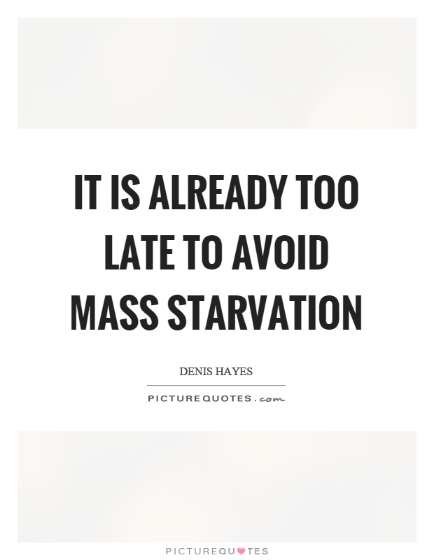 It is already too late to avoid mass starvation Picture Quote #1