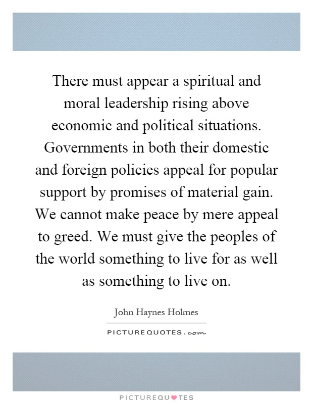 There must appear a spiritual and moral leadership rising above economic and political situations. Governments in both their domestic and foreign policies appeal for popular support by promises of material gain. We cannot make peace by mere appeal to greed. We must give the peoples of the world something to live for as well as something to live on Picture Quote #1