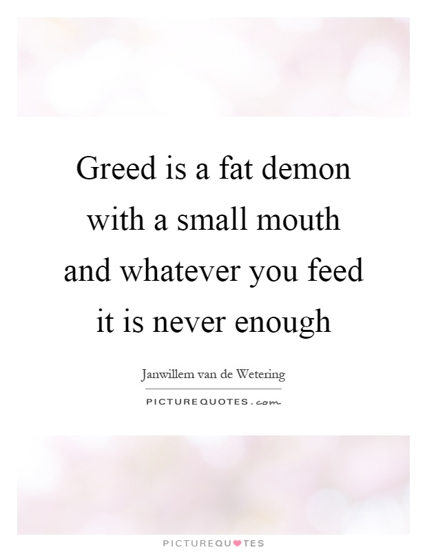 Greed is a fat demon with a small mouth and whatever you feed it is never enough Picture Quote #1