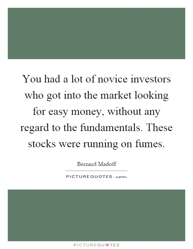 You had a lot of novice investors who got into the market looking for easy money, without any regard to the fundamentals. These stocks were running on fumes Picture Quote #1