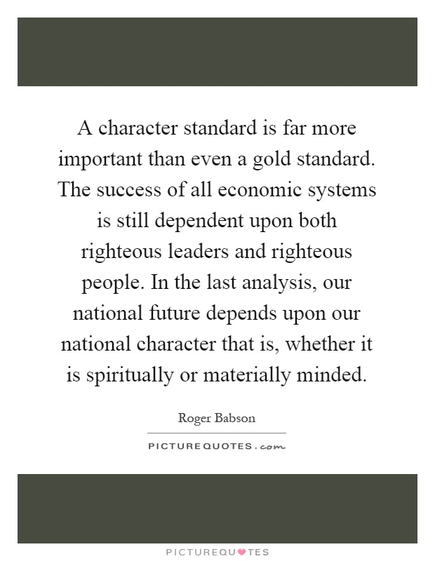 A character standard is far more important than even a gold standard. The success of all economic systems is still dependent upon both righteous leaders and righteous people. In the last analysis, our national future depends upon our national character that is, whether it is spiritually or materially minded Picture Quote #1