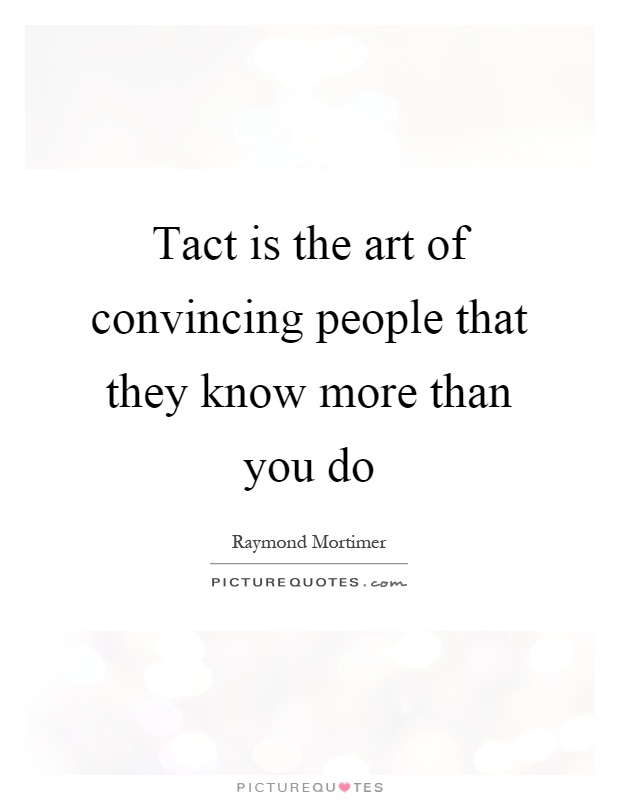 Tact is the art of convincing people that they know more than you do Picture Quote #1