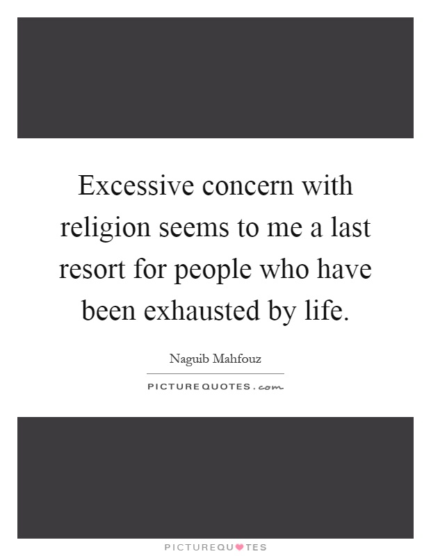 Excessive concern with religion seems to me a last resort for people who have been exhausted by life Picture Quote #1