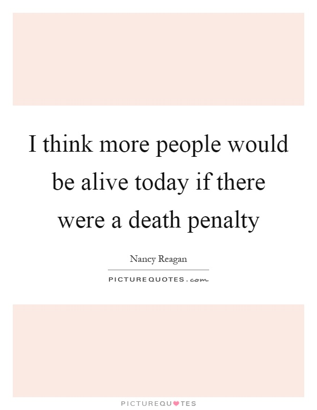 I think more people would be alive today if there were a death penalty Picture Quote #1