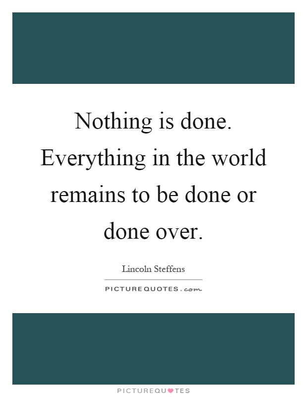 Nothing is done. Everything in the world remains to be done or done over Picture Quote #1