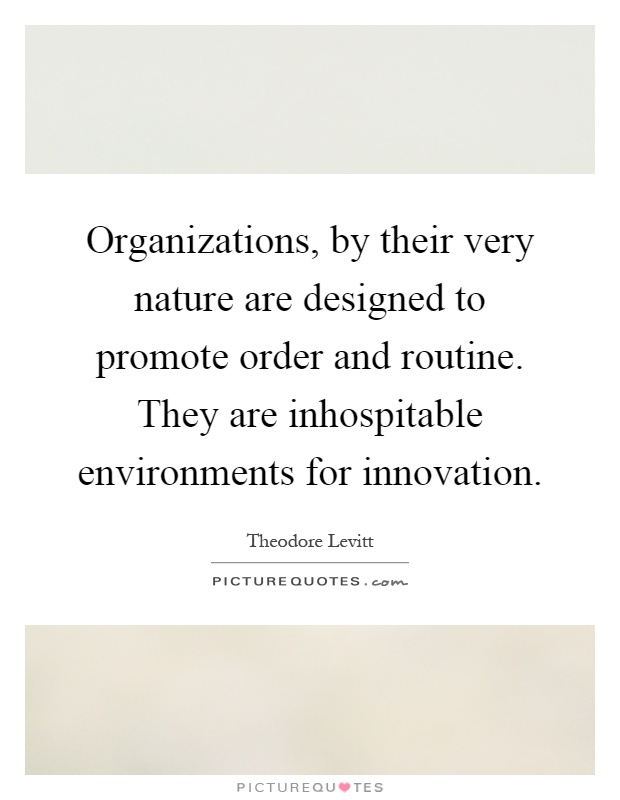 Organizations, by their very nature are designed to promote order and routine. They are inhospitable environments for innovation Picture Quote #1