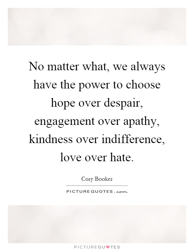... over apathy, kindness over indifference, love over hate. Picture Quote