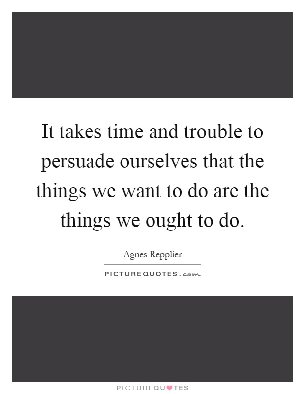 It takes time and trouble to persuade ourselves that the things we want to do are the things we ought to do Picture Quote #1