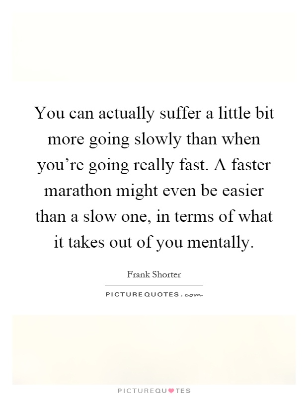 You can actually suffer a little bit more going slowly than when you're going really fast. A faster marathon might even be easier than a slow one, in terms of what it takes out of you mentally Picture Quote #1