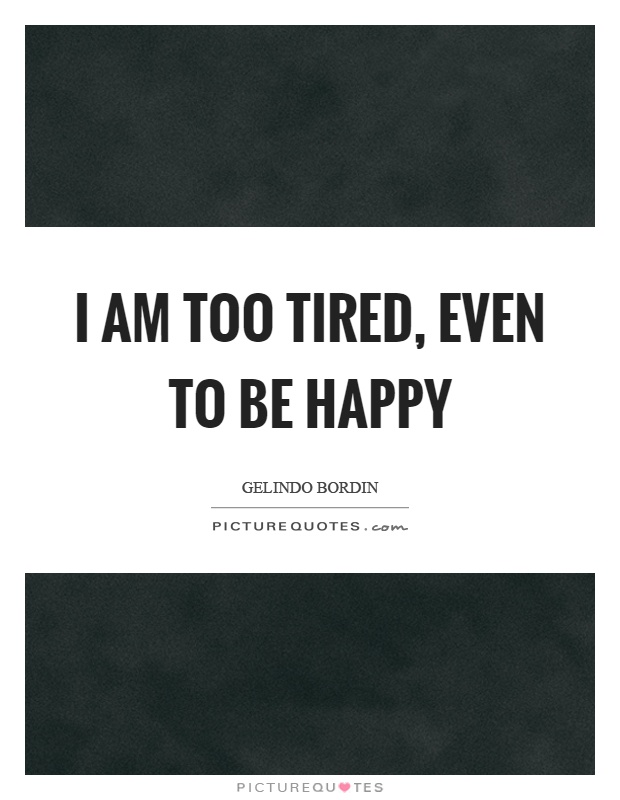 I Am Happy Images With Quotes I am too tired, even t...