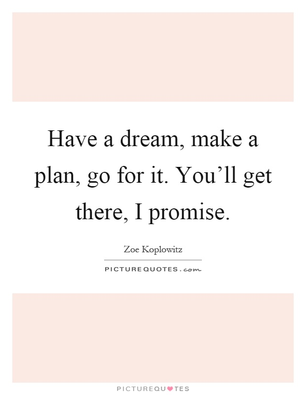 Have a dream, make a plan, go for it. You'll get there, I promise Picture Quote #1