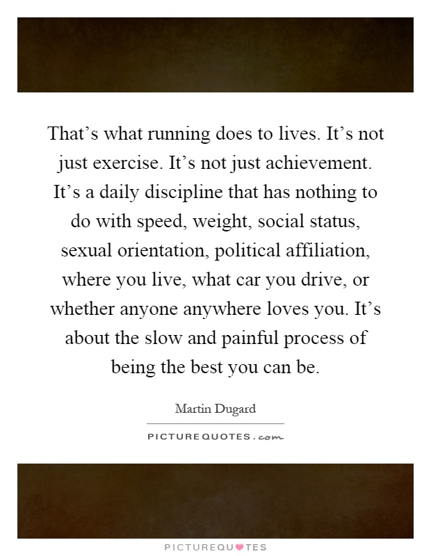 That's what running does to lives. It's not just exercise. It's not just achievement. It's a daily discipline that has nothing to do with speed, weight, social status, sexual orientation, political affiliation, where you live, what car you drive, or whether anyone anywhere loves you. It's about the slow and painful process of being the best you can be Picture Quote #1