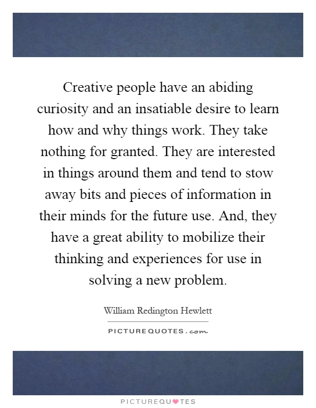 Creative people have an abiding curiosity and an insatiable desire to learn how and why things work. They take nothing for granted. They are interested in things around them and tend to stow away bits and pieces of information in their minds for the future use. And, they have a great ability to mobilize their thinking and experiences for use in solving a new problem Picture Quote #1