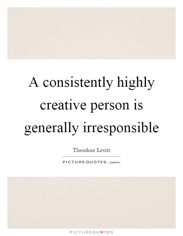 A consistently highly creative person is generally irresponsible Picture Quote #1