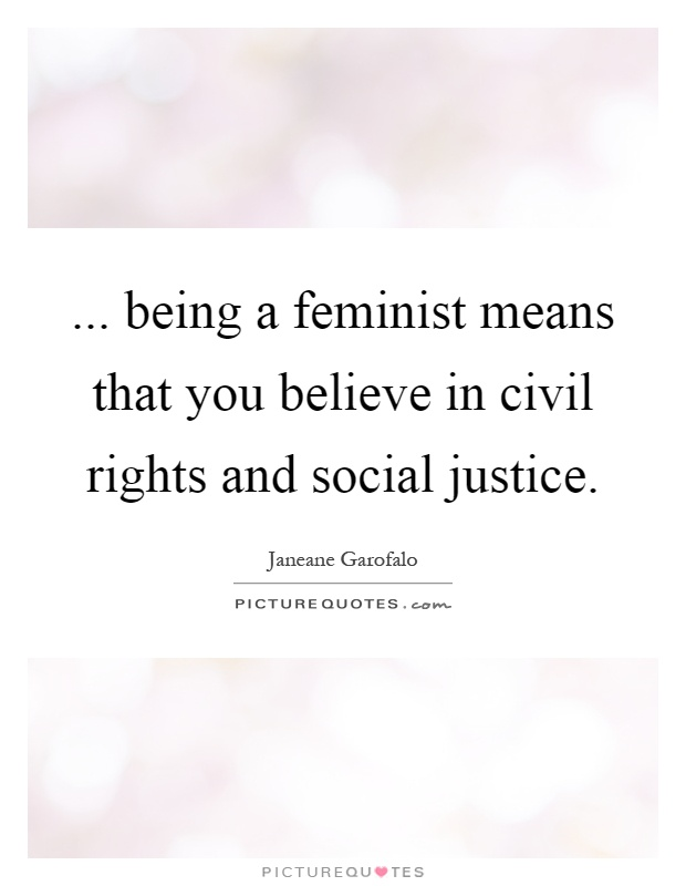 ... being a feminist means that you believe in civil rights and social justice Picture Quote #1