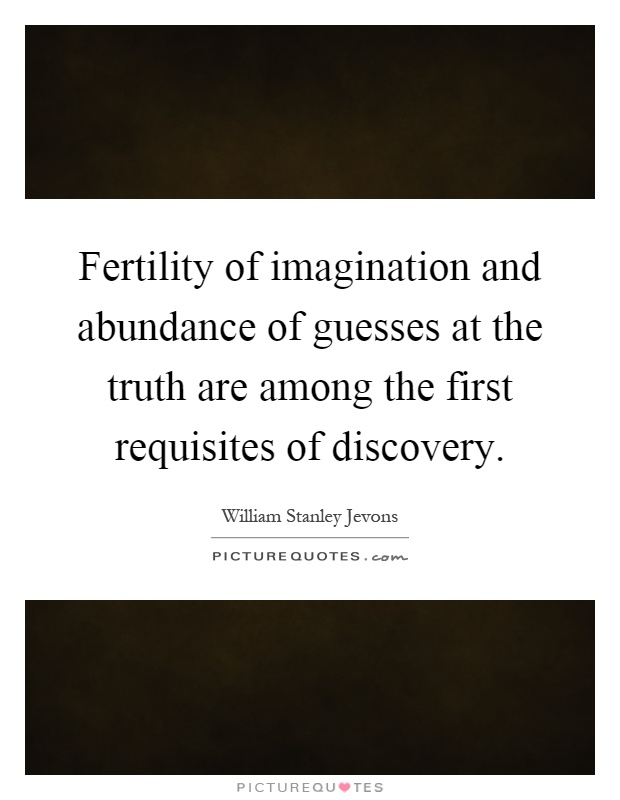 Fertility of imagination and abundance of guesses at the truth are among the first requisites of discovery Picture Quote #1