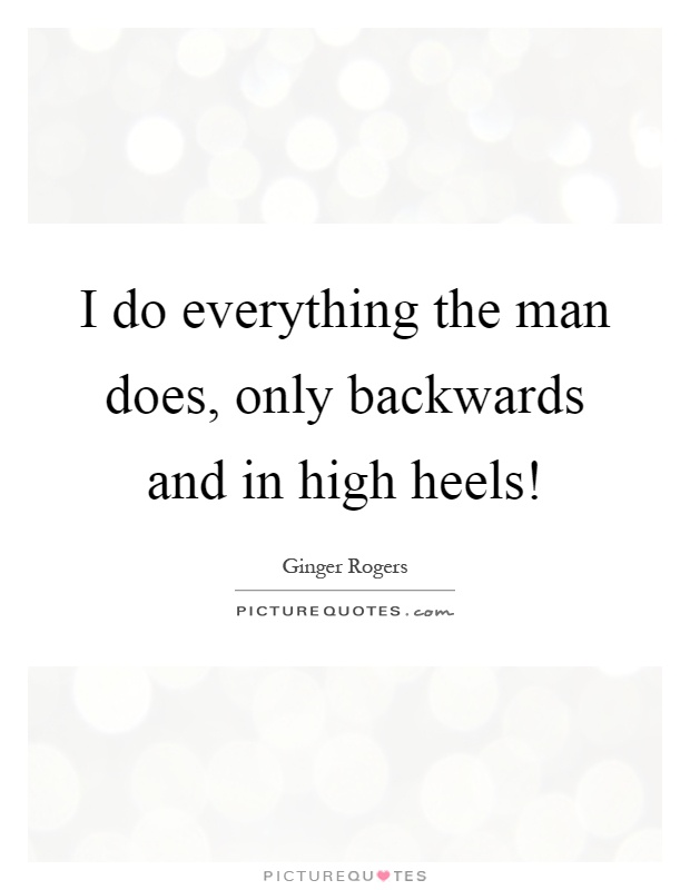 I do everything the man does, only backwards and in high heels! Picture Quote #1