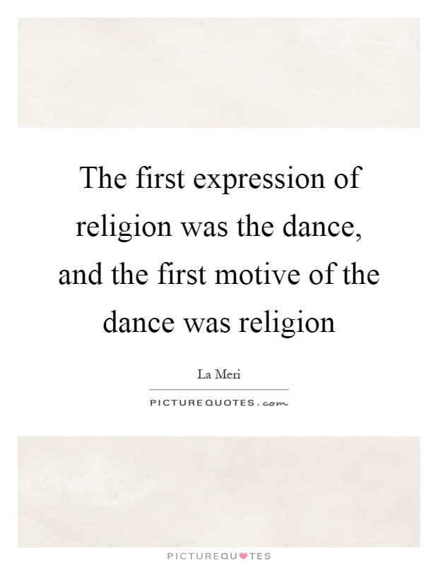 The first expression of religion was the dance, and the first motive of the dance was religion Picture Quote #1